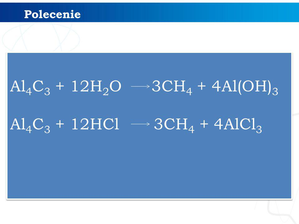 Al 4 C 3 + 12H 2 O 3CH 4 + 4Al(OH) 3 Al 4 C 3 + 12HCl 3CH 4 + 4AlCl 3 Al 4 C 3 + 12H 2 O 3CH 4 + 4Al(OH) 3 Al 4 C 3 + 12HCl 3CH 4 + 4AlCl 3 Polecenie
