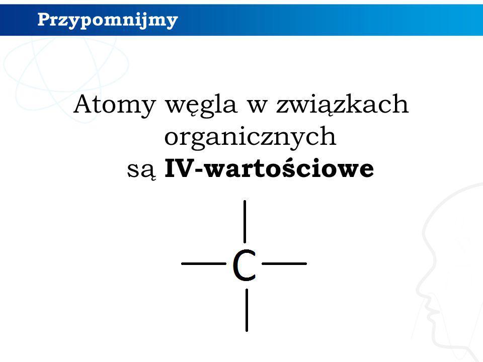 Przypomnijmy Atomy węgla w związkach organicznych są IV-wartościowe