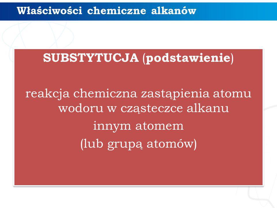 SUBSTYTUCJA ( podstawienie ) reakcja chemiczna zastąpienia atomu wodoru w cząsteczce alkanu innym atomem (lub grupą atomów) SUBSTYTUCJA ( podstawienie