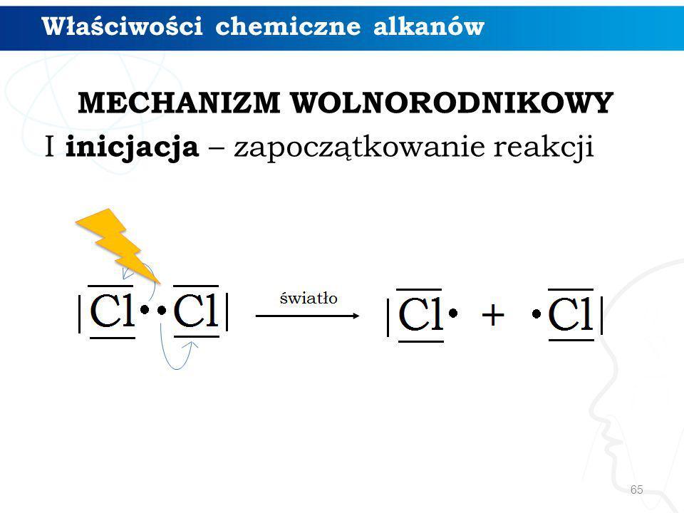 MECHANIZM WOLNORODNIKOWY I inicjacja – zapoczątkowanie reakcji 65 Właściwości chemiczne alkanów