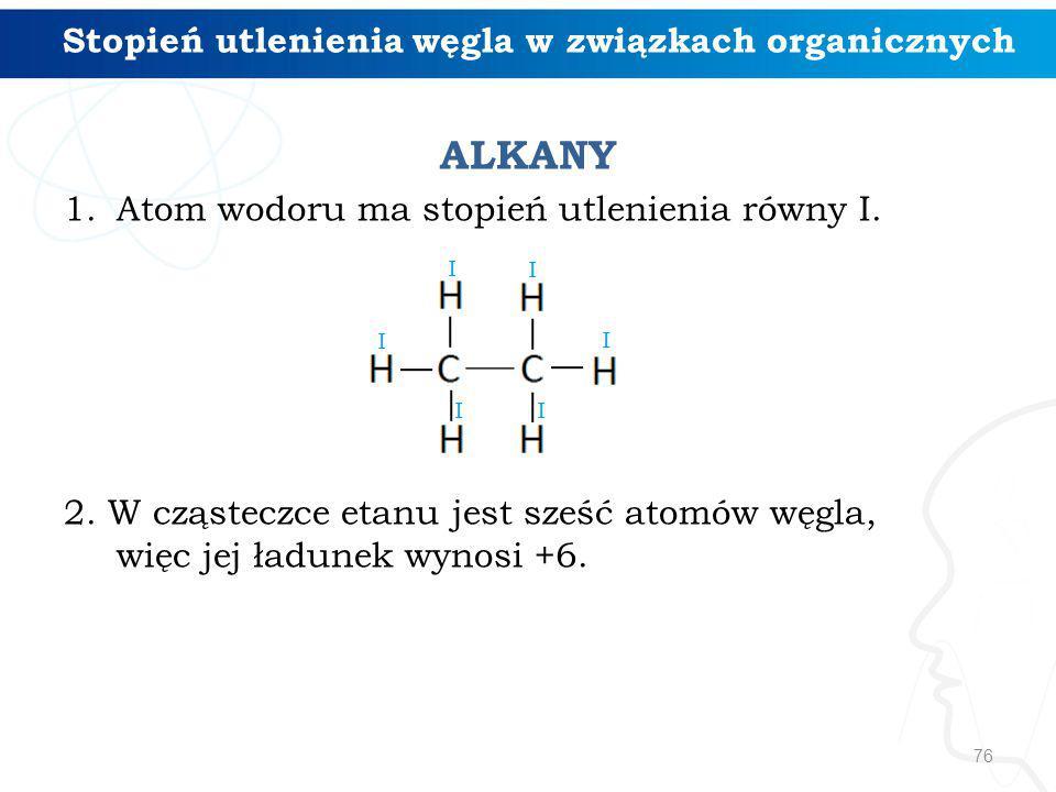 ALKANY 1.Atom wodoru ma stopień utlenienia równy I. 2. W cząsteczce etanu jest sześć atomów węgla, więc jej ładunek wynosi +6. 76 Stopień utlenienia w