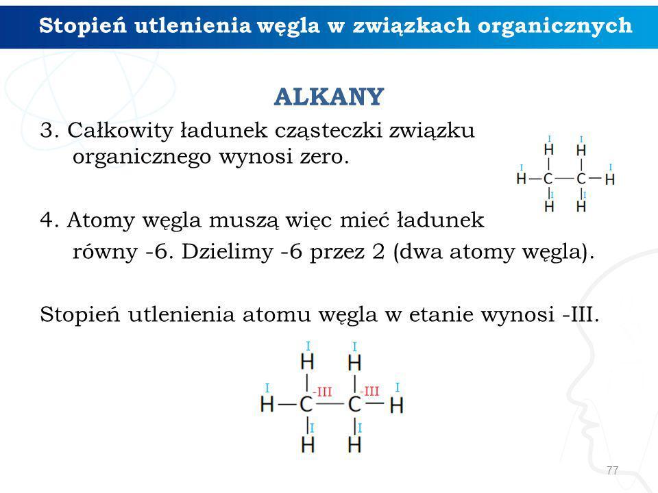 ALKANY 3. Całkowity ładunek cząsteczki związku organicznego wynosi zero. 4. Atomy węgla muszą więc mieć ładunek równy -6. Dzielimy -6 przez 2 (dwa ato