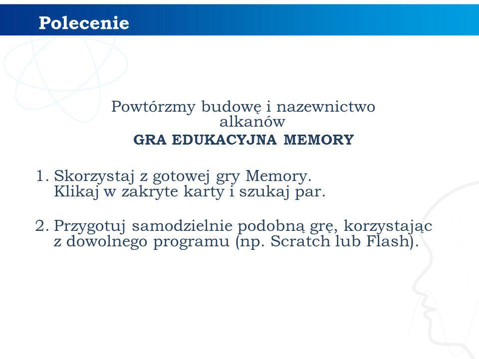 Powtórzmy budowę i nazewnictwo alkanów GRA EDUKACYJNA MEMORY 1.Skorzystaj z gotowej gry Memory. Klikaj w zakryte karty i szukaj par. 2.Przygotuj samod