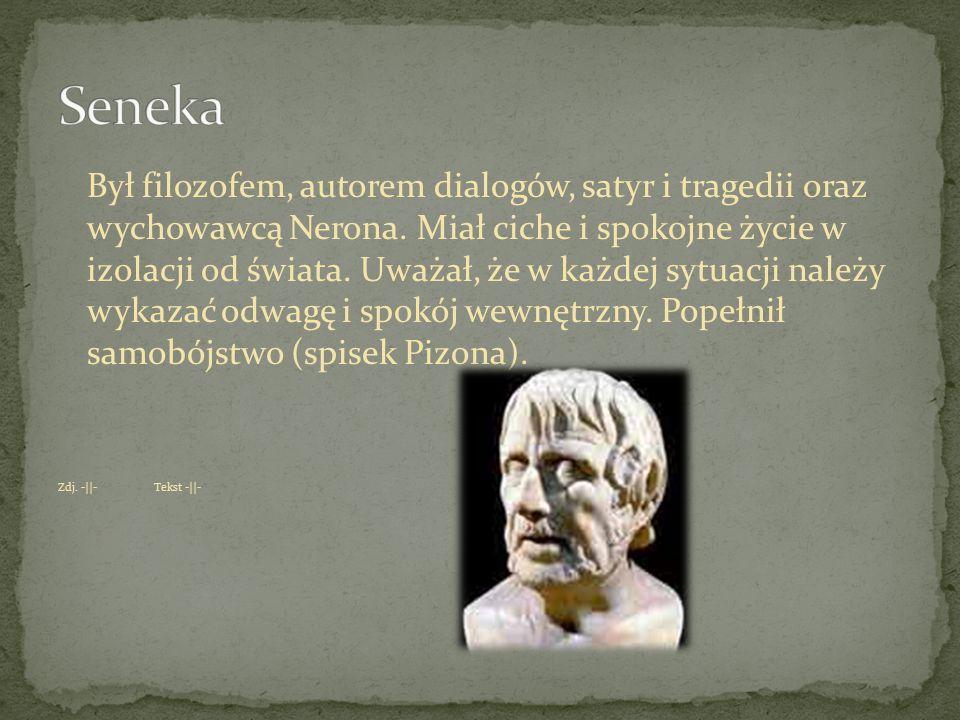 Był filozofem, autorem dialogów, satyr i tragedii oraz wychowawcą Nerona. Miał ciche i spokojne życie w izolacji od świata. Uważał, że w każdej sytuac