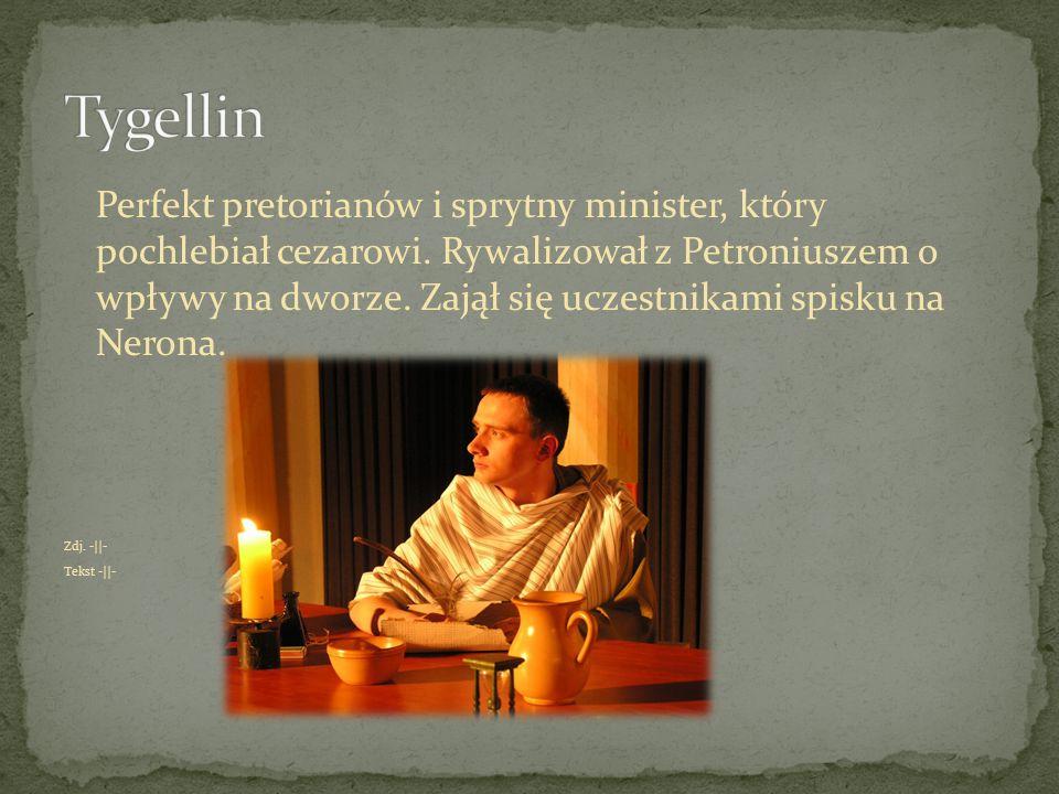 Perfekt pretorianów i sprytny minister, który pochlebiał cezarowi. Rywalizował z Petroniuszem o wpływy na dworze. Zajął się uczestnikami spisku na Ner
