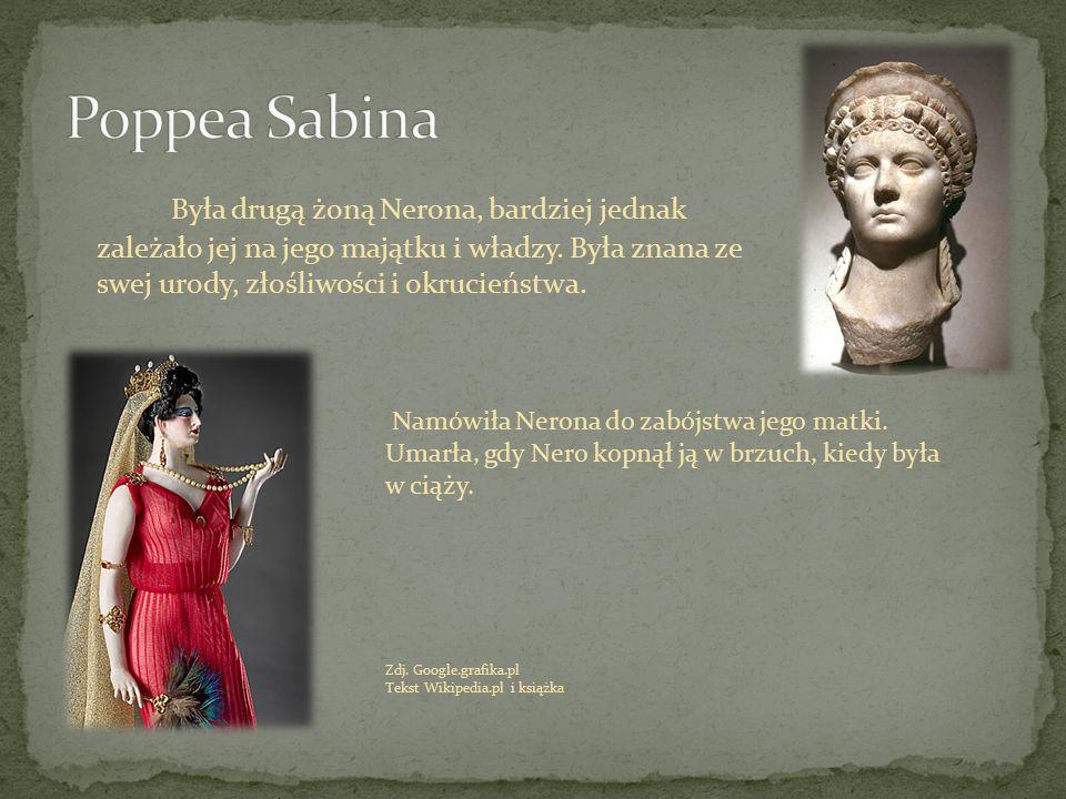 Była drugą żoną Nerona, bardziej jednak zależało jej na jego majątku i władzy. Była znana ze swej urody, złośliwości i okrucieństwa. Namówiła Nerona d