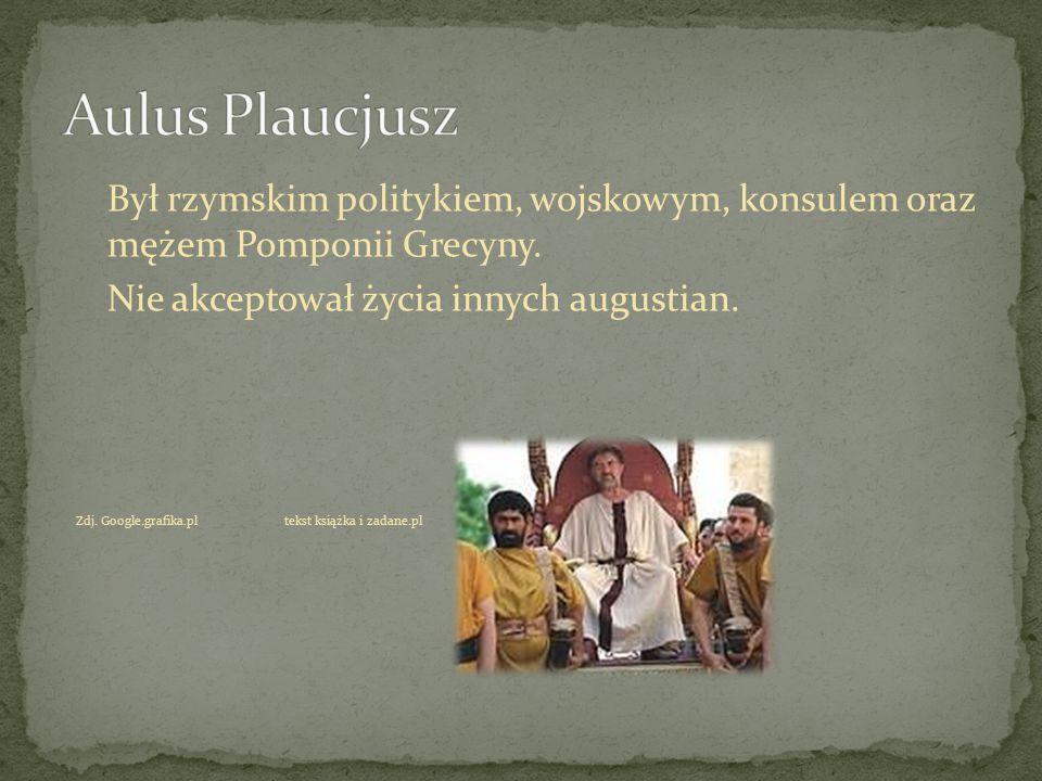 Był rzymskim politykiem, wojskowym, konsulem oraz mężem Pomponii Grecyny. Nie akceptował życia innych augustian. Zdj. Google.grafika.pltekst książka i
