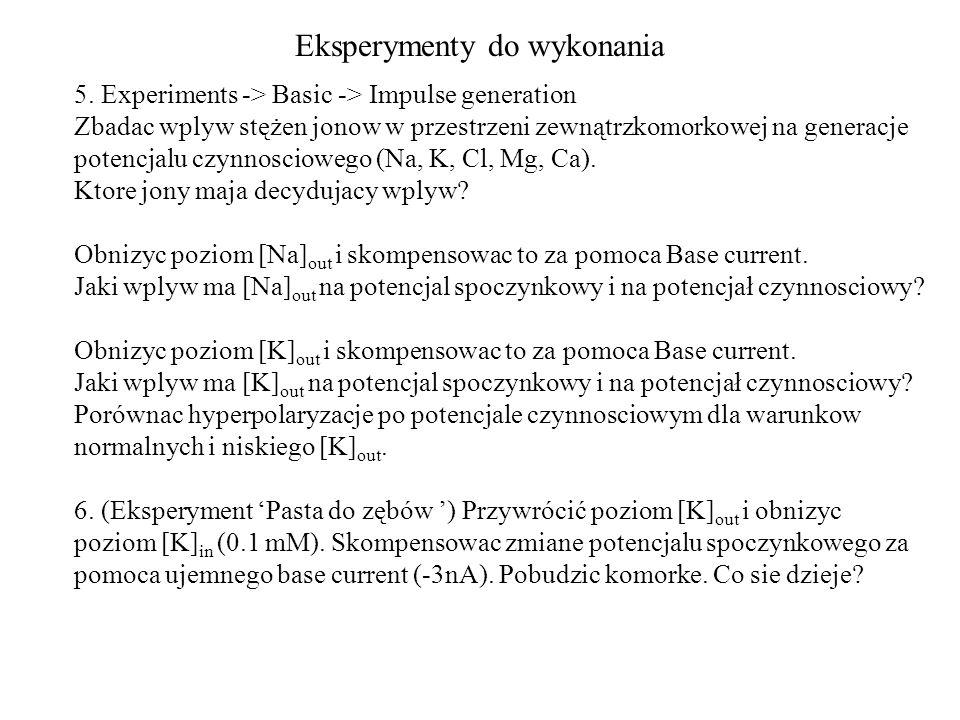 Eksperymenty do wykonania 5. Experiments -> Basic -> Impulse generation Zbadac wplyw stężen jonow w przestrzeni zewnątrzkomorkowej na generacje potenc