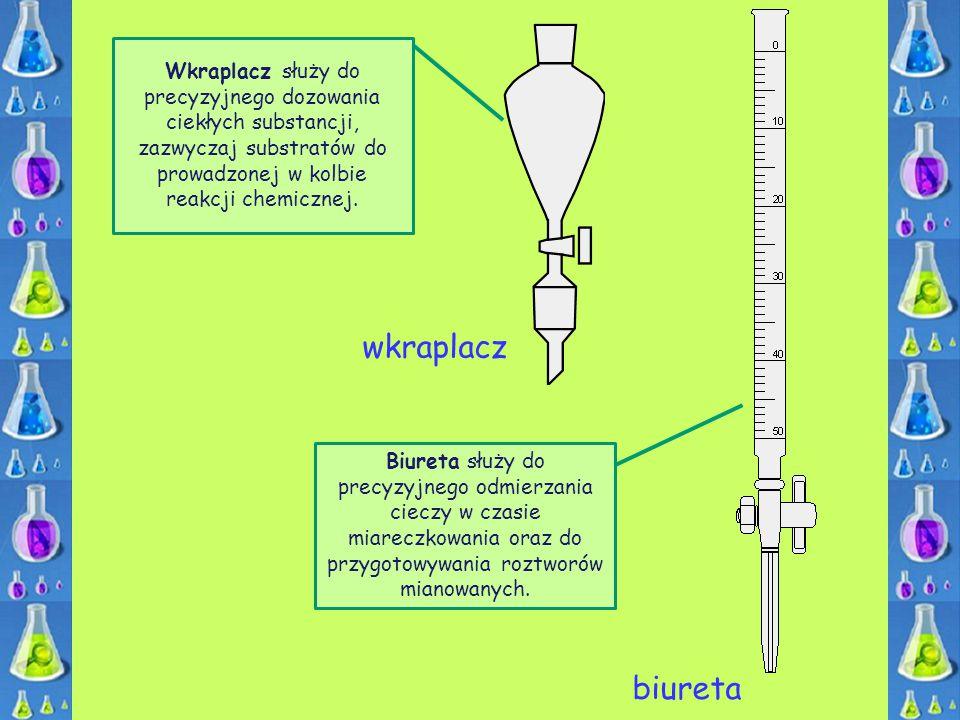 wkraplacz Wkraplacz służy do precyzyjnego dozowania ciekłych substancji, zazwyczaj substratów do prowadzonej w kolbie reakcji chemicznej. Biureta służ