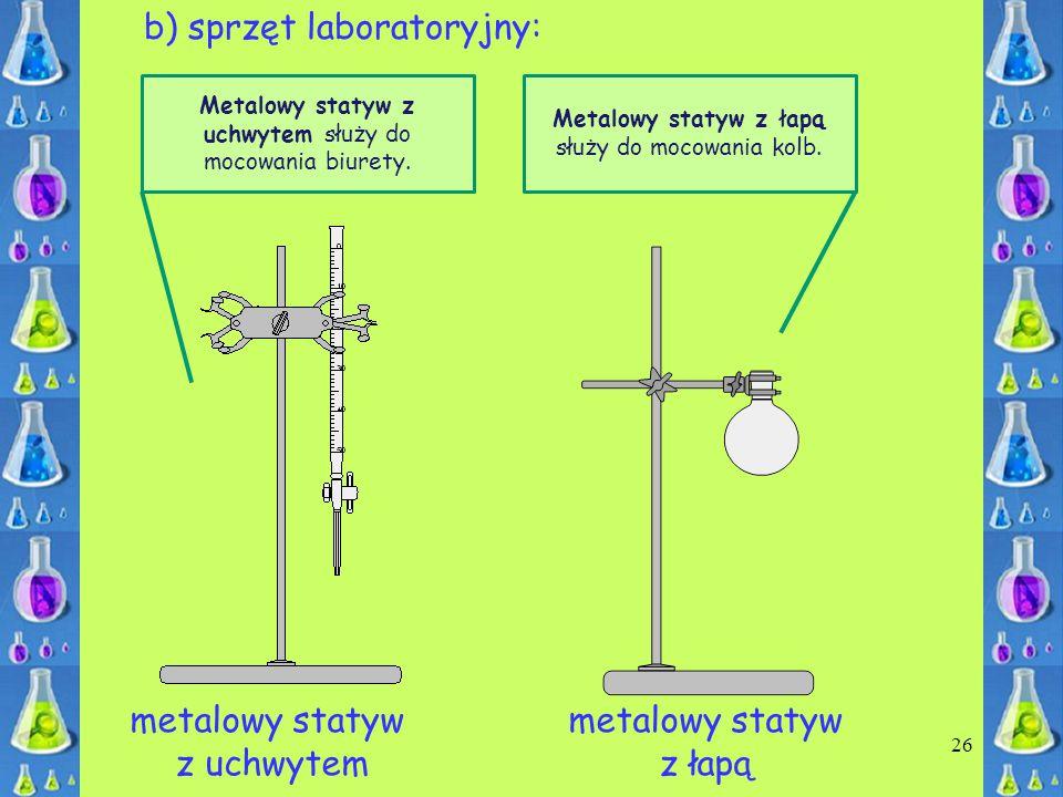 26 b) sprzęt laboratoryjny: metalowy statyw z uchwytem metalowy statyw z łapą Metalowy statyw z uchwytem służy do mocowania biurety. Metalowy statyw z