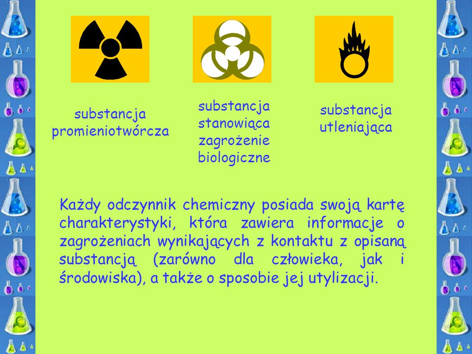 substancja stanowiąca zagrożenie biologiczne substancja promieniotwórcza substancja utleniająca Każdy odczynnik chemiczny posiada swoją kartę charakte