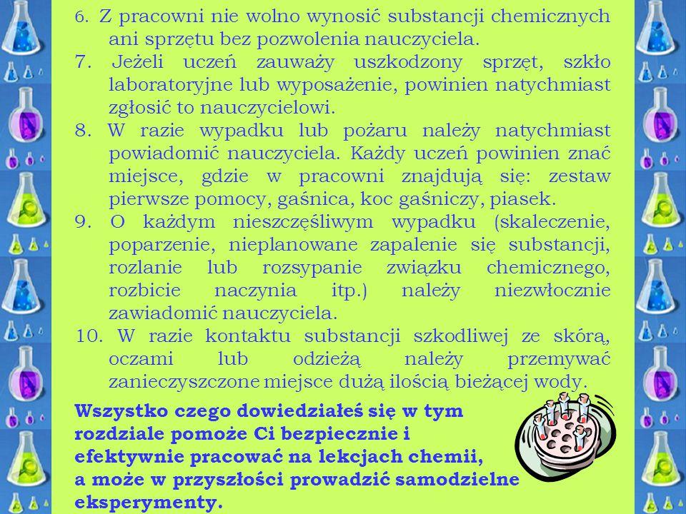 6. Z pracowni nie wolno wynosić substancji chemicznych ani sprzętu bez pozwolenia nauczyciela. 7. Jeżeli uczeń zauważy uszkodzony sprzęt, szkło labora