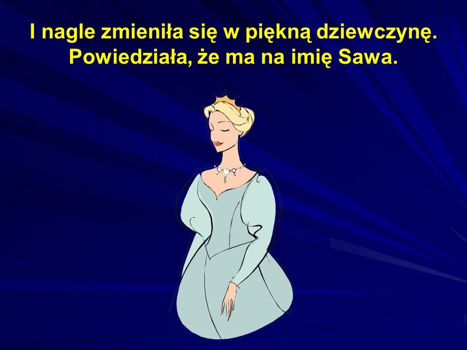 I nagle zmieniła się w piękną dziewczynę. Powiedziała, że ma na imię Sawa.