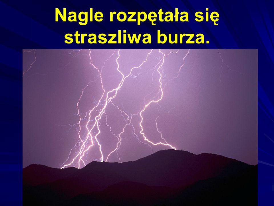 Nagle rozpętała się straszliwa burza.