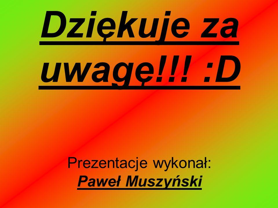 Dziękuje za uwagę!!! :D Prezentacje wykonał: Paweł Muszyński