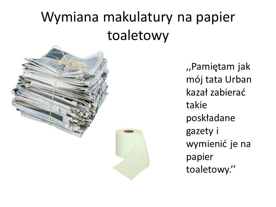 Wymiana makulatury na papier toaletowy,,Pamiętam jak mój tata Urban kazał zabierać takie poskładane gazety i wymienić je na papier toaletowy.''