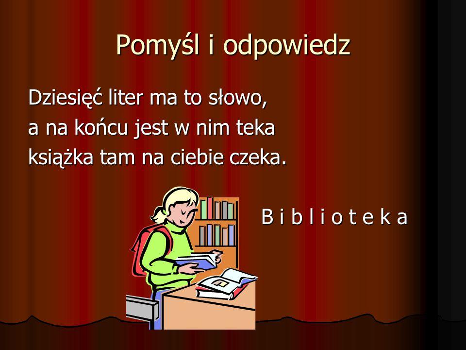 Pomyśl i odpowiedz Dziesięć liter ma to słowo, a na końcu jest w nim teka książka tam na ciebie czeka. B i b l i o t e k a