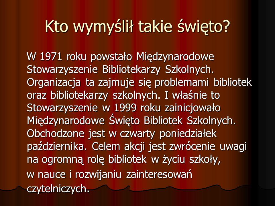 Kto wymyślił takie święto? W 1971 roku powstało Międzynarodowe Stowarzyszenie Bibliotekarzy Szkolnych. Organizacja ta zajmuje się problemami bibliotek