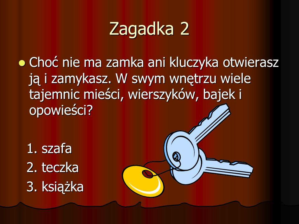 Zagadka 2 Choć nie ma zamka ani kluczyka otwierasz ją i zamykasz. W swym wnętrzu wiele tajemnic mieści, wierszyków, bajek i opowieści? Choć nie ma zam