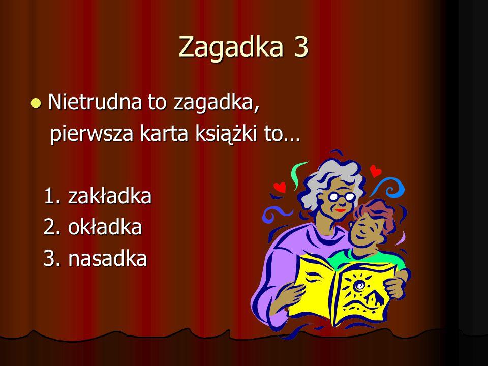 Zagadka 3 Nietrudna to zagadka, Nietrudna to zagadka, pierwsza karta książki to… pierwsza karta książki to… 1. zakładka 1. zakładka 2. okładka 2. okła