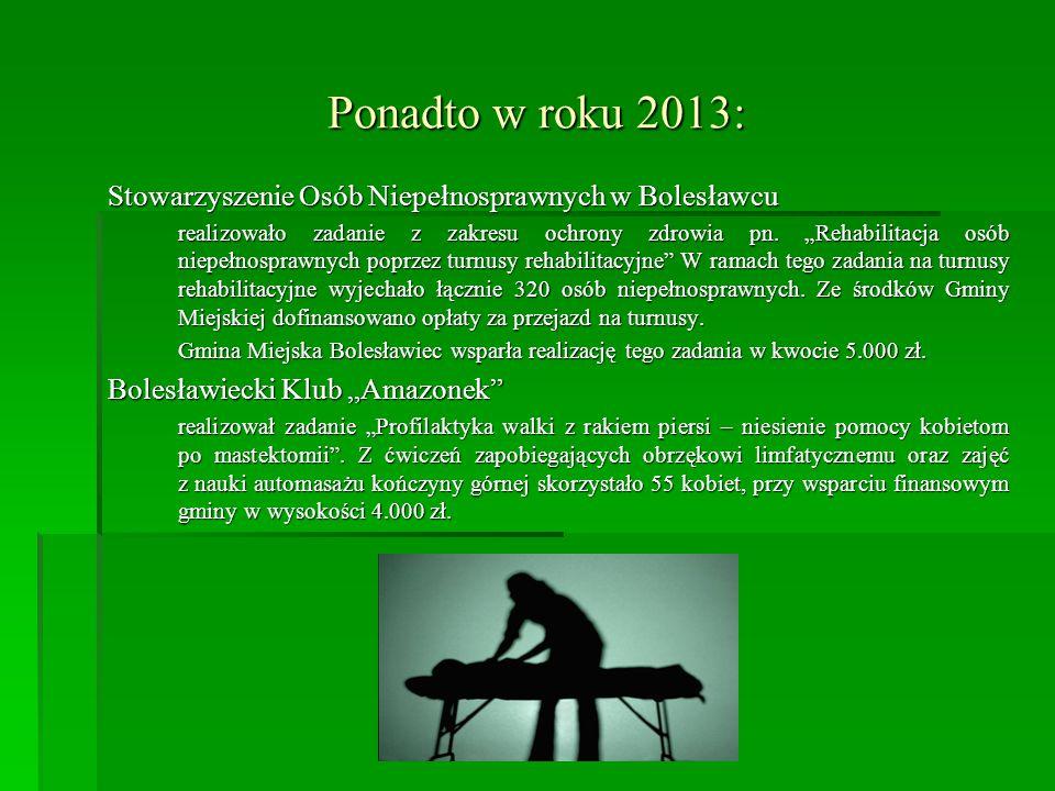 Ponadto w roku 2013: Stowarzyszenie Osób Niepełnosprawnych w Bolesławcu realizowało zadanie z zakresu ochrony zdrowia pn.