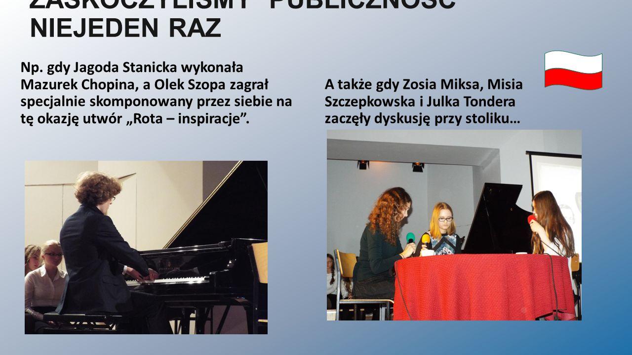 ZASKOCZYLIŚMY PUBLICZNOŚĆ NIEJEDEN RAZ A także gdy Zosia Miksa, Misia Szczepkowska i Julka Tondera zaczęły dyskusję przy stoliku… Np. gdy Jagoda Stani