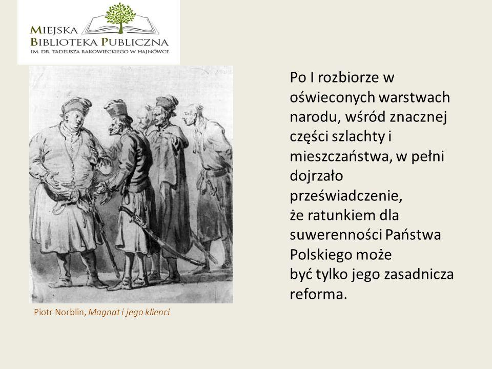 Po I rozbiorze w oświeconych warstwach narodu, wśród znacznej części szlachty i mieszczaństwa, w pełni dojrzało przeświadczenie, że ratunkiem dla suwerenności Państwa Polskiego może być tylko jego zasadnicza reforma.