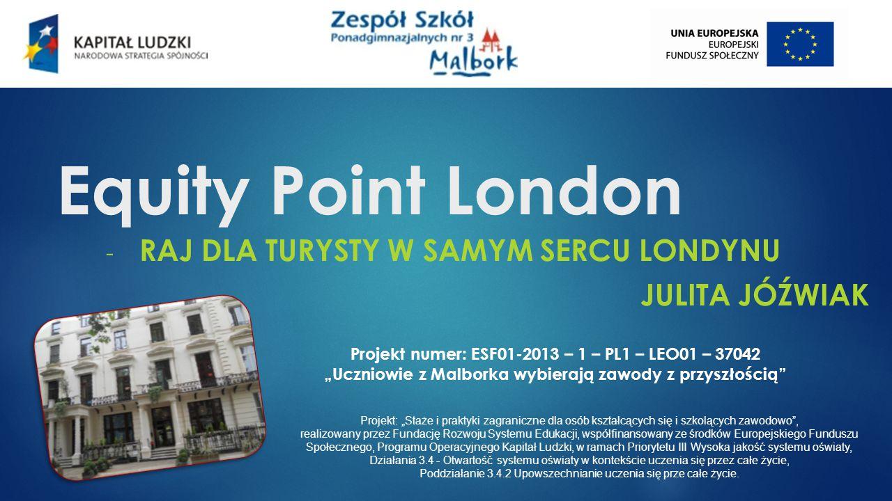 """Equity Point London - RAJ DLA TURYSTY W SAMYM SERCU LONDYNU JULITA JÓŹWIAK Projekt numer: ESF01-2013 – 1 – PL1 – LEO01 – 37042 """"Uczniowie z Malborka wybierają zawody z przyszłością Projekt: """"Staże i praktyki zagraniczne dla osób kształcących się i szkolących zawodowo , realizowany przez Fundację Rozwoju Systemu Edukacji, współfinansowany ze środków Europejskiego Funduszu Społecznego, Programu Operacyjnego Kapitał Ludzki, w ramach Priorytetu III Wysoka jakość systemu oświaty, Działania 3.4 - Otwartość systemu oświaty w kontekście uczenia się przez całe życie, Poddziałanie 3.4.2 Upowszechnianie uczenia się prze całe życie."""