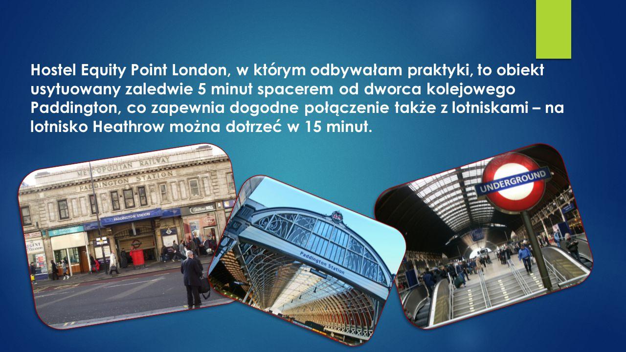 Hostel Equity Point London, w którym odbywałam praktyki, to obiekt usytuowany zaledwie 5 minut spacerem od dworca kolejowego Paddington, co zapewnia dogodne połączenie także z lotniskami – na lotnisko Heathrow można dotrzeć w 15 minut.