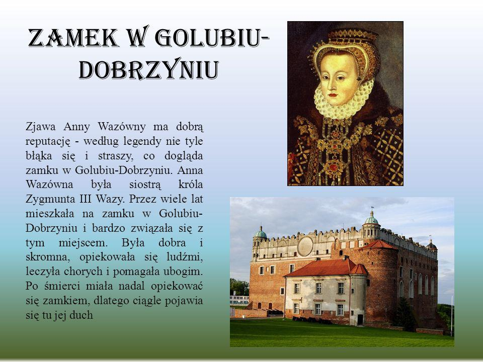 Zamek w Golubiu- Dobrzyniu Zjawa Anny Wazówny ma dobrą reputację - według legendy nie tyle błąka się i straszy, co dogląda zamku w Golubiu-Dobrzyniu.