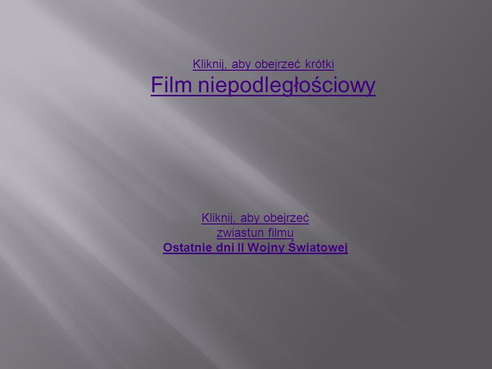 Kliknij, aby obejrzeć krótki Film niepodległościowy Kliknij, aby obejrzeć zwiastun filmu Ostatnie dni II Wojny Światowej
