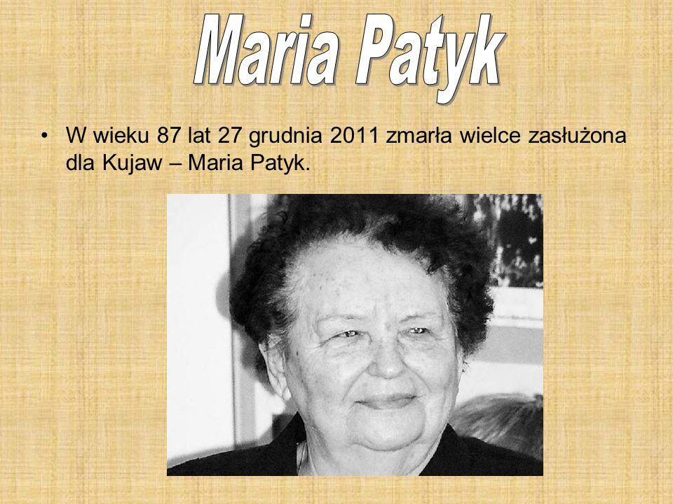 W wieku 87 lat 27 grudnia 2011 zmarła wielce zasłużona dla Kujaw – Maria Patyk.
