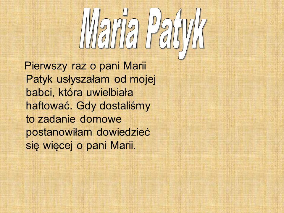Pierwszy raz o pani Marii Patyk usłyszałam od mojej babci, która uwielbiała haftować. Gdy dostaliśmy to zadanie domowe postanowiłam dowiedzieć się wię