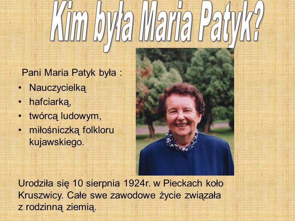 Pani Maria Patyk była : Nauczycielką hafciarką, twórcą ludowym, miłośniczką folkloru kujawskiego. Urodziła się 10 sierpnia 1924r. w Pieckach koło Krus