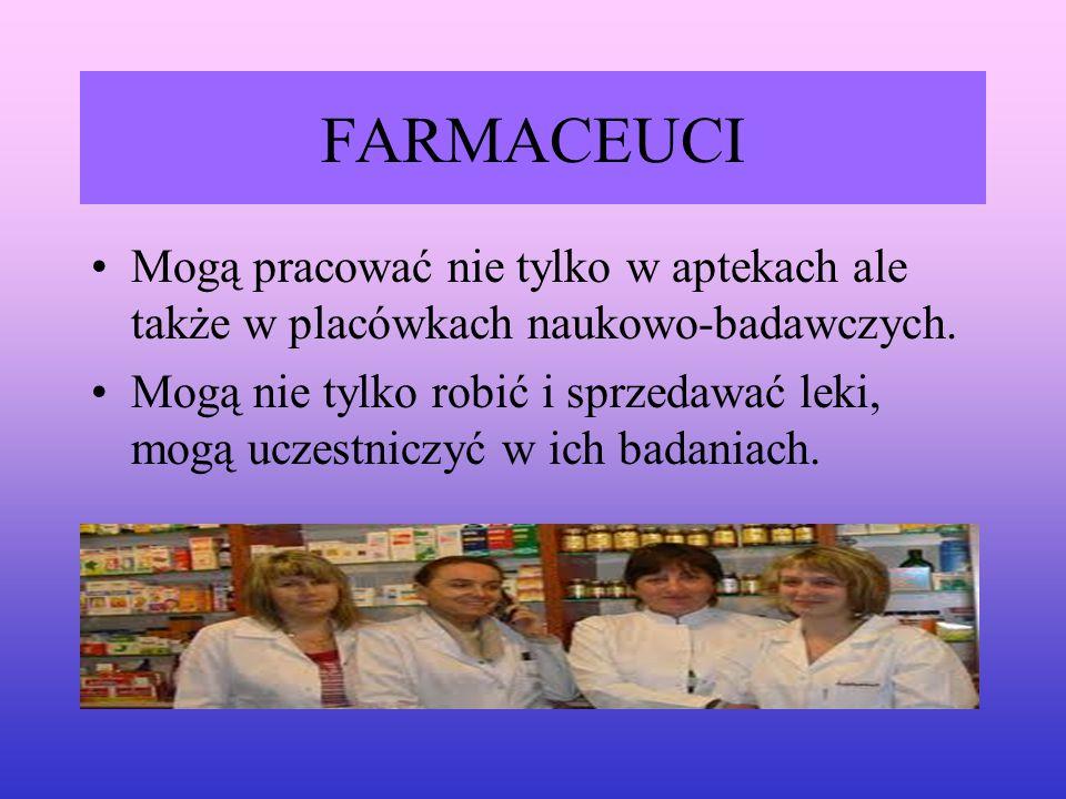 FARMACEUCI Mogą pracować nie tylko w aptekach ale także w placówkach naukowo-badawczych. Mogą nie tylko robić i sprzedawać leki, mogą uczestniczyć w i