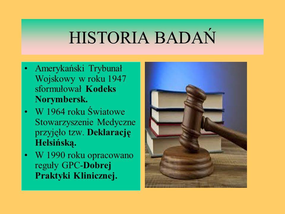 HISTORIA BADAŃ Amerykański Trybunał Wojskowy w roku 1947 sformułował Kodeks Norymbersk. W 1964 roku Światowe Stowarzyszenie Medyczne przyjęło tzw. Dek