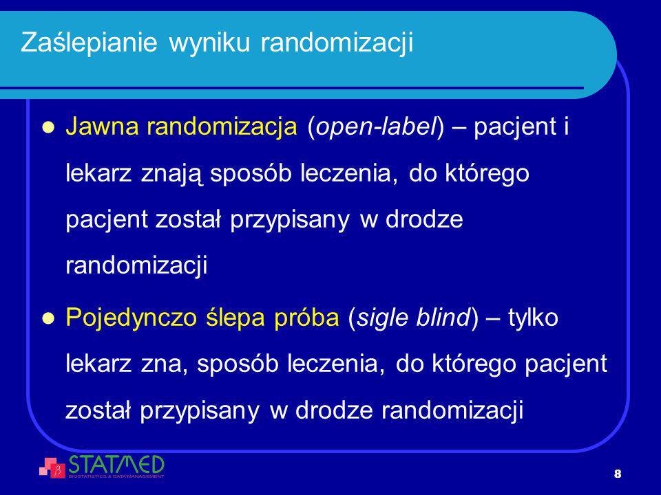 8 Zaślepianie wyniku randomizacji Jawna randomizacja (open-label) – pacjent i lekarz znają sposób leczenia, do którego pacjent został przypisany w dro