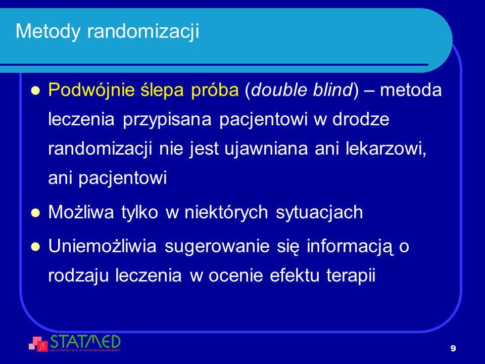 9 Metody randomizacji Podwójnie ślepa próba (double blind) – metoda leczenia przypisana pacjentowi w drodze randomizacji nie jest ujawniana ani lekarz