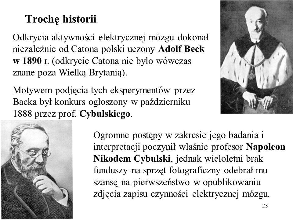 23 Odkrycia aktywności elektrycznej mózgu dokonał niezależnie od Catona polski uczony Adolf Beck w 1890 r. (odkrycie Catona nie było wówczas znane poz