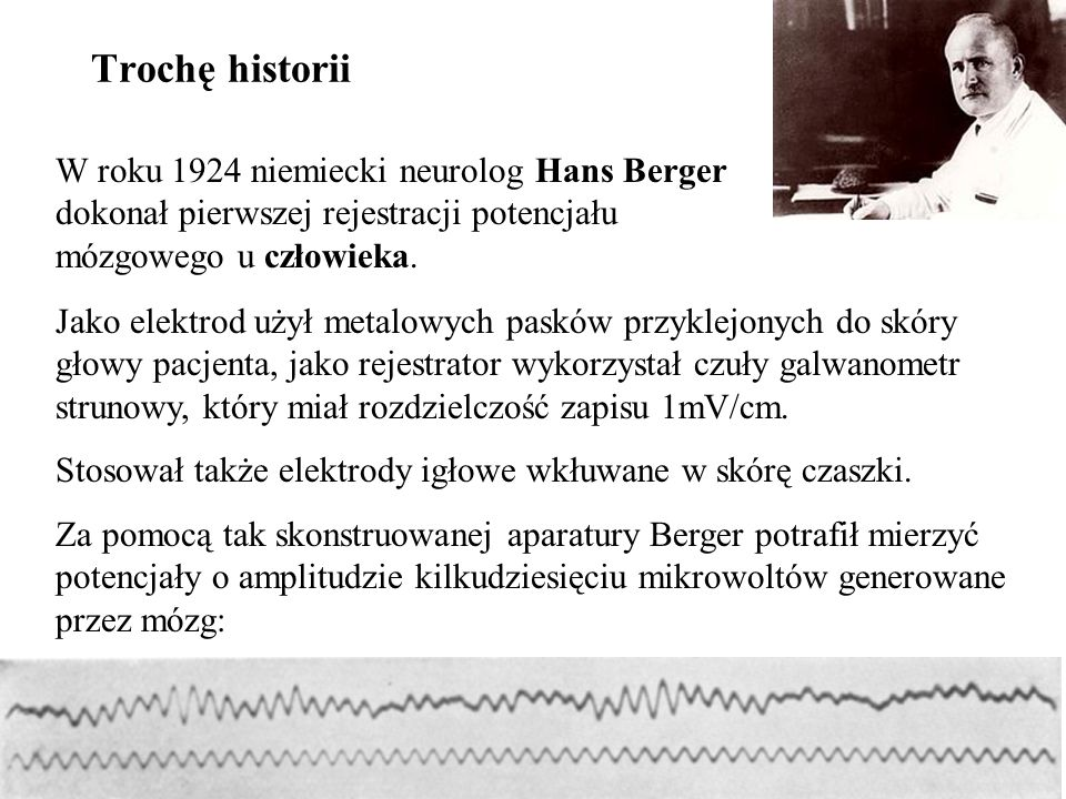 24 W roku 1924 niemiecki neurolog Hans Berger dokonał pierwszej rejestracji potencjału mózgowego u człowieka. Trochę historii Jako elektrod użył metal