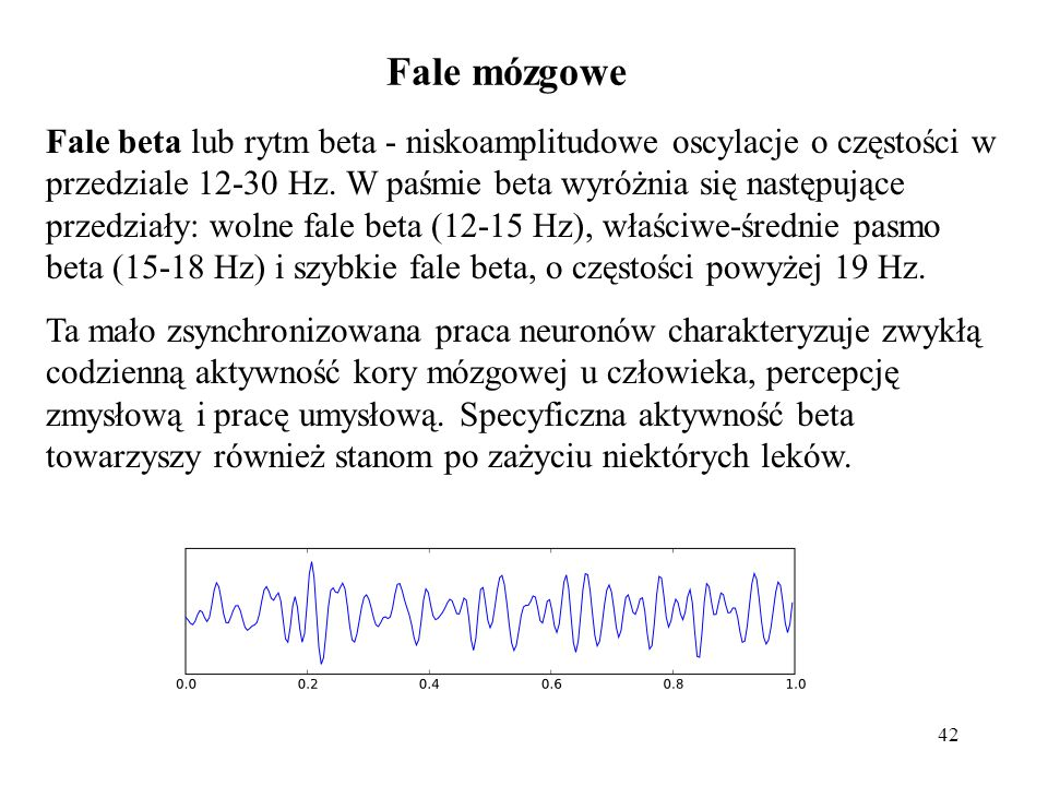 42 Fale beta lub rytm beta - niskoamplitudowe oscylacje o częstości w przedziale 12-30 Hz. W paśmie beta wyróżnia się następujące przedziały: wolne fa