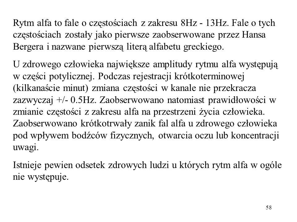 58 Rytm alfa to fale o częstościach z zakresu 8Hz - 13Hz. Fale o tych częstościach zostały jako pierwsze zaobserwowane przez Hansa Bergera i nazwane p