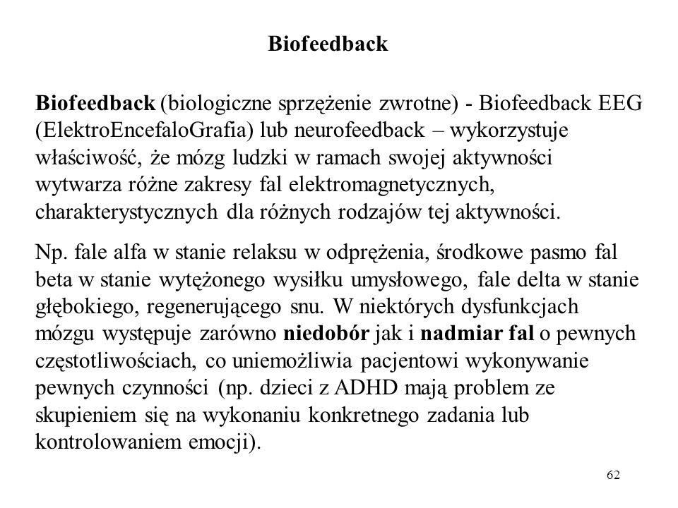 62 Biofeedback Biofeedback (biologiczne sprzężenie zwrotne) - Biofeedback EEG (ElektroEncefaloGrafia) lub neurofeedback – wykorzystuje właściwość, że