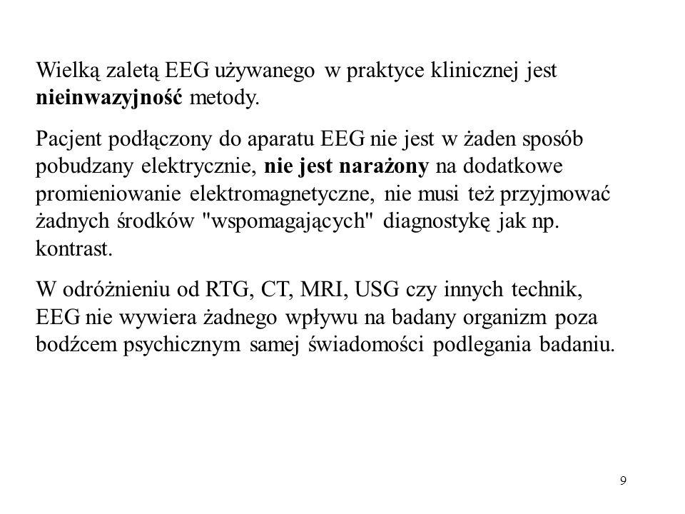 9 Wielką zaletą EEG używanego w praktyce klinicznej jest nieinwazyjność metody. Pacjent podłączony do aparatu EEG nie jest w żaden sposób pobudzany el