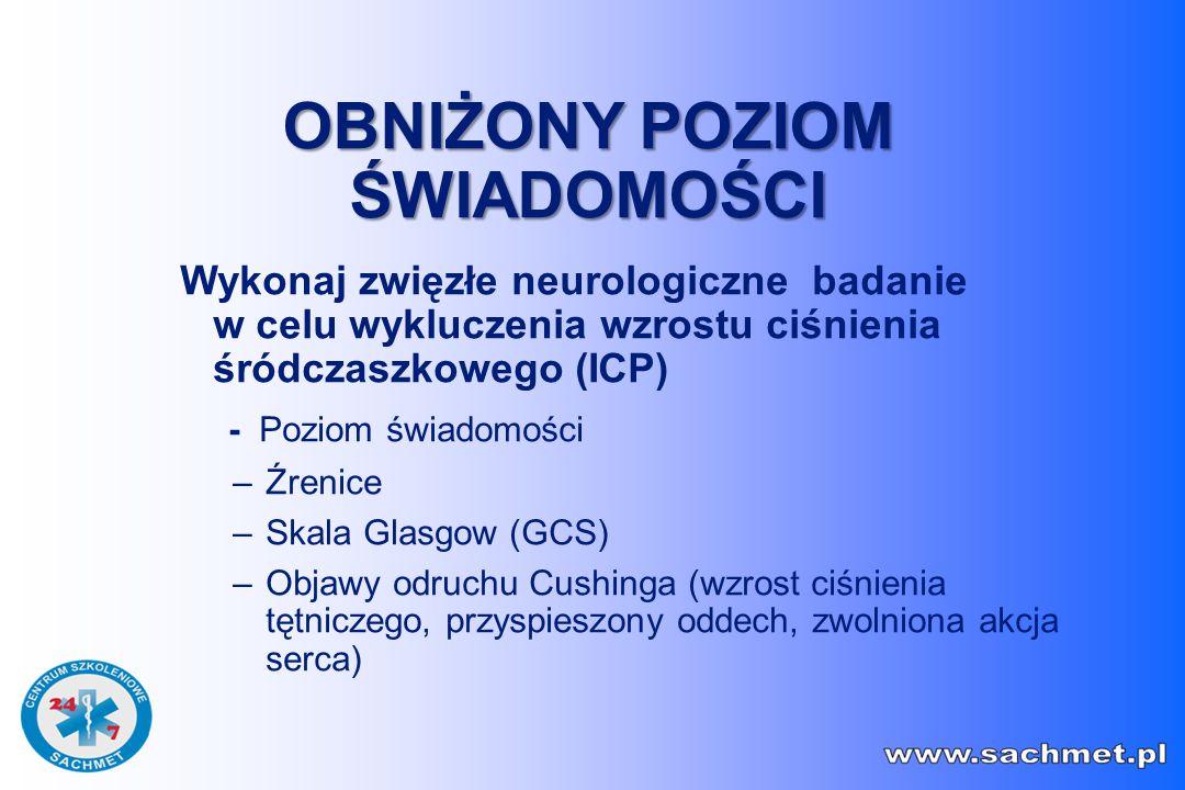 Wykonaj zwięzłe neurologiczne badanie w celu wykluczenia wzrostu ciśnienia śródczaszkowego (ICP) - Poziom świadomości –Źrenice –Skala Glasgow (GCS) –Objawy odruchu Cushinga (wzrost ciśnienia tętniczego, przyspieszony oddech, zwolniona akcja serca) OBNIŻONY POZIOM ŚWIADOMOŚCI