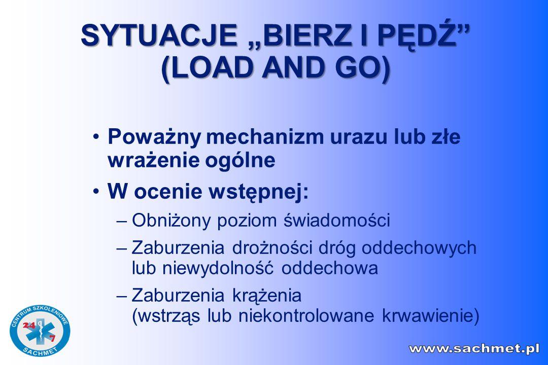 """Poważny mechanizm urazu lub złe wrażenie ogólne W ocenie wstępnej: –Obniżony poziom świadomości –Zaburzenia drożności dróg oddechowych lub niewydolność oddechowa –Zaburzenia krążenia (wstrząs lub niekontrolowane krwawienie) SYTUACJE """"BIERZ I PĘDŹ (LOAD AND GO)"""