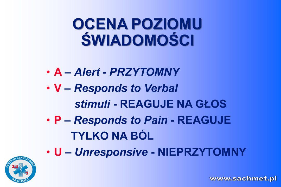 A – Alert - PRZYTOMNY V – Responds to Verbal stimuli - REAGUJE NA GŁOS P – Responds to Pain - REAGUJE TYLKO NA BÓL U – Unresponsive - NIEPRZYTOMNY OCENA POZIOMU ŚWIADOMOŚCI