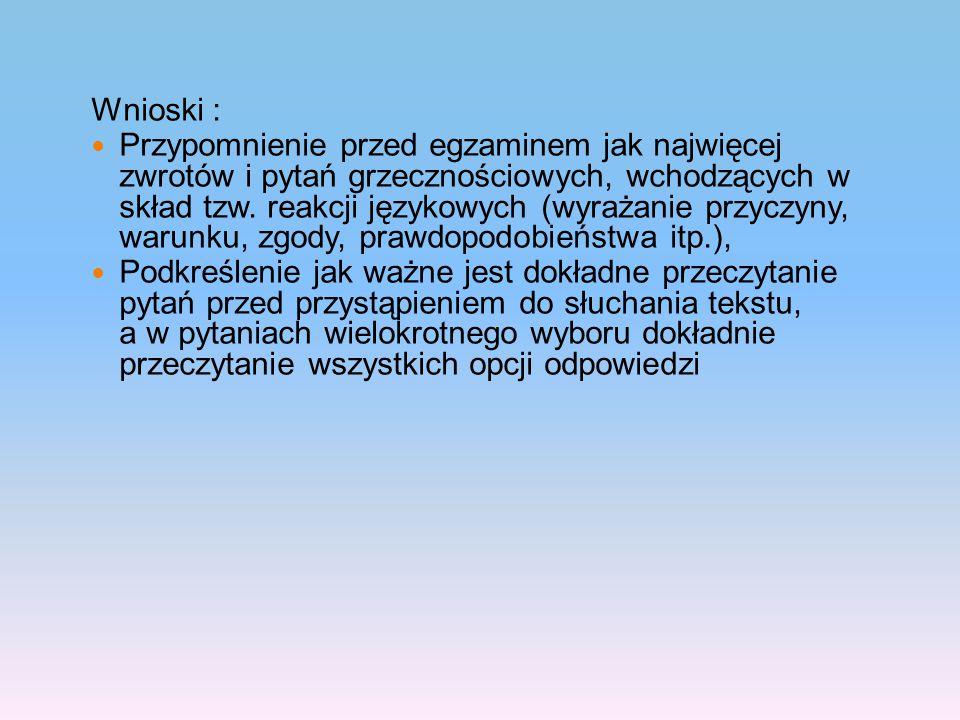 Wnioski : Przypomnienie przed egzaminem jak najwięcej zwrotów i pytań grzecznościowych, wchodzących w skład tzw. reakcji językowych (wyrażanie przyczy