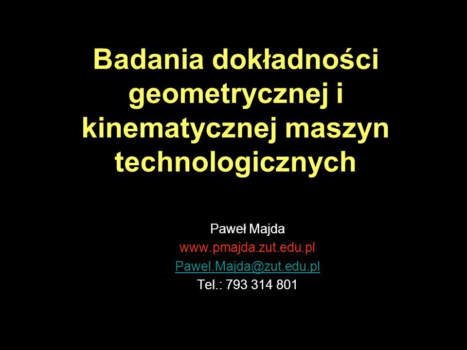 Paweł Majda www.pmajda.zut.edu.pl Pawel.Majda@zut.edu.pl Tel.: 793 314 801 Badania dokładności geometrycznej i kinematycznej maszyn technologicznych