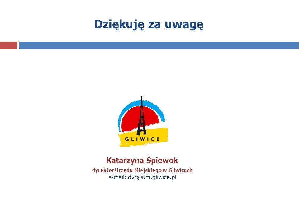 Dziękuję za uwagę Katarzyna Śpiewok dyrektor Urzędu Miejskiego w Gliwicach e-mail: dyr@um.gliwice.pl